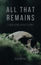 All That Remains - A Walking Dead Story by BellaR19287