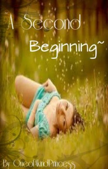 ~A Second Beginning~ by OneofAKindPrincess
