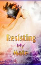 Resisting My Mate (Book 2 of the Complicated Mates series) by kauigirl