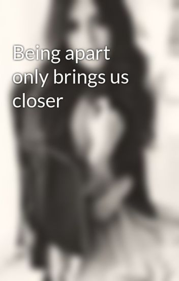 Being apart only brings us closer