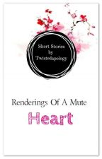 Renderings Of A Mute Heart by TwistedApology