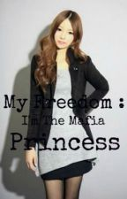 My Freedom : I'm The Mafia Princess by HeyitsCAhere