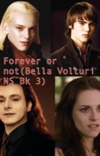 Forever or not(Bella Volturi NS Bk 3)  by thevolturilover15