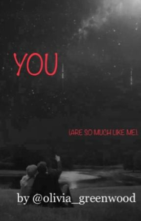 YOU (ARE SO MUCH LIKE ME). by olivia_greenwood