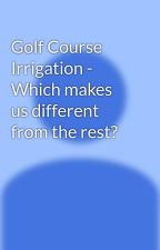 Golf Course Irrigation - Which makes us different from the rest? by SGDCIndia
