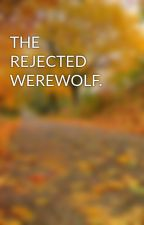 THE REJECTED WEREWOLF. by yasmiinee123