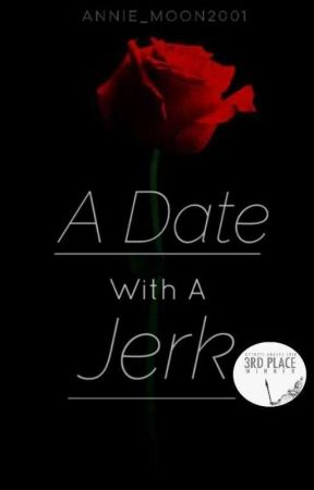 A Date With a Jerk |UNEDITED| by Annie_Moon2001