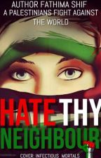 Hate Thy Neighbor (A Palestinian's fight against the world) by FathimaShif