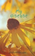 My disease by JessIsAMixtape