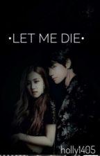 •Let Me Die• by Holly1405