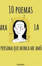 Diez poemas para la persona que nunca me amó by AlexxaHiraldo