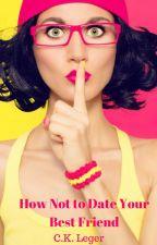 How Not to Date Your Best Friend by CKArceneauxLeger