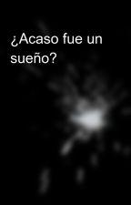 ¿Acaso fue un sueño? by JesusCardenasRamire1