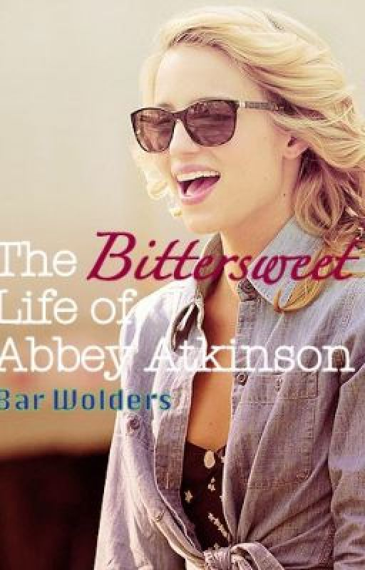 The Bittersweet Life of Abbey Atkinson by HotBarz