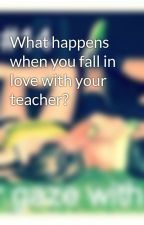 What happens when you fall in love with your teacher? by dlstaystrong