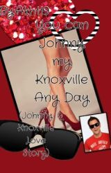 You can Johnny my Knoxville Anyday (Johnny Knoxville Love story) by akh119