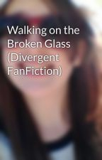 Walking on the Broken Glass (Divergent FanFiction) by Kaitlyn_Barton