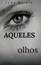 Aqueles Olhos ? (FINALIZADO) by flordeliz02