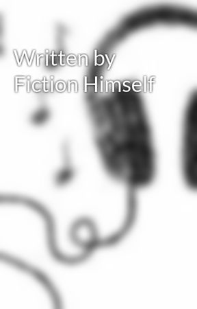 Written by Fiction Himself by Dream1234ever