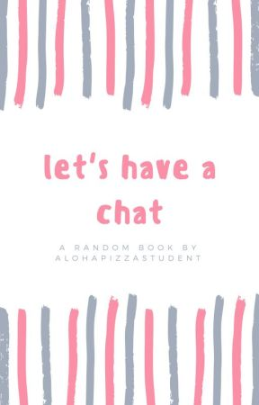Let's Have A Chat by alohapizzastudent