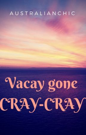 Vacay Gone Cray-Cray [ON HOLD-MAJOR RECONSTRUCTION] by australianchic