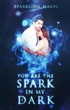YOU ARE THE SPARK IN MY DARK [ COMPLETED ✔️ ]  by Sparkling_Magic