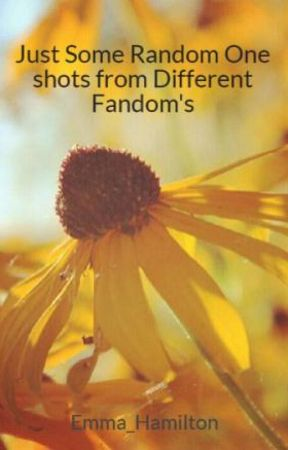 Just Some Random One shots from Different Fandom's by Emma_Hamilton