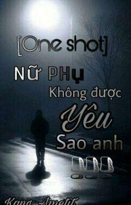 [One shot] NỮ PHỤ KHÔNG ĐƯỢC YÊU SAO ANH !!!