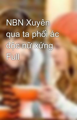 Đọc truyện NBN Xuyên qua ta phối ác độc nữ xứng Full