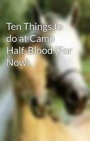 Ten Things to do at Camp Half-Blood (For Now) by DixieChicka