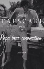 T.A.F.S.C.A.R.E.                                  b̳•b̳ by papa_is_everywhere