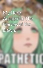 My Hero Academia: The Heroes of the Dawn. by ShionSchwarts