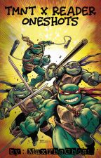 TMNT x Reader Oneshots by MaxTheGhostKing