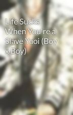Life Sucks When You're a Slave Yaoi (Boy x Boy) by Kaicrazy