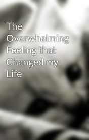 The Overwhelming Feeling that Changed my Life by Rosiethecat