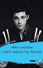 I don't wanna live forever -Percy Jackson  by I_AM_NOT_STUPID
