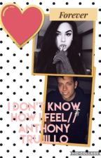 i dont know how i feel //Anthony trujillo by fanfiction1190