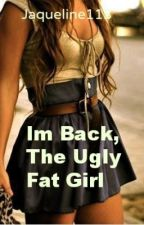 I'm back,the Ugly Fat girl. by jaqueline113