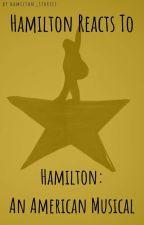 Hamilton Reacts To - Hamilton: An American Musical  by hamilton_stories