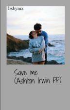 Save me (Ashton Irwin FF) by 0_arschkeks_0