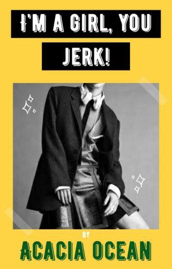 I'm a girl you jerk!