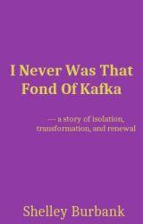I Never Was That Fond Of Kafka by ShelleyBurbank