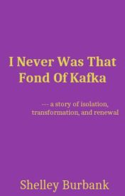 I Never Was That Fond Of Kafka by ShelleyBurbank