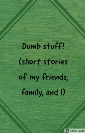 Dumb Stuff! (Short Stories And...Stuff) by Freakin_DED