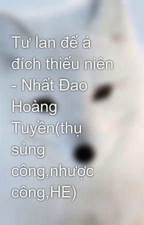 Tư lan đế á đích thiếu niên - Nhất Đao Hoàng Tuyền(thụ sủng công,nhược  công,HE)