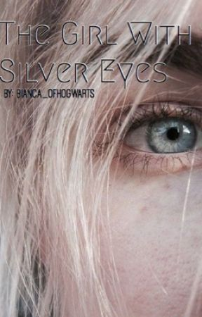 The Girl With Silver Eyes by Bianca_ofHogwarts
