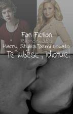 Te iubesc , idiotule! [Harry Styles & Demi Lovato -Fan.Fic. ] by MonaaStyles