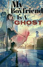 My Boyfriend Is A Ghost [On Going]  by Sorrowful_Writer