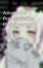 Adopted by ProperLife/The Pack x readers by Erin090
