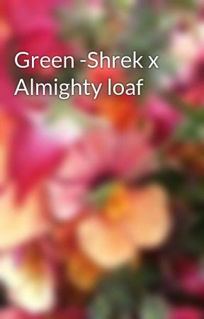 Green -Shrek x Almighty loaf by rememberYertle